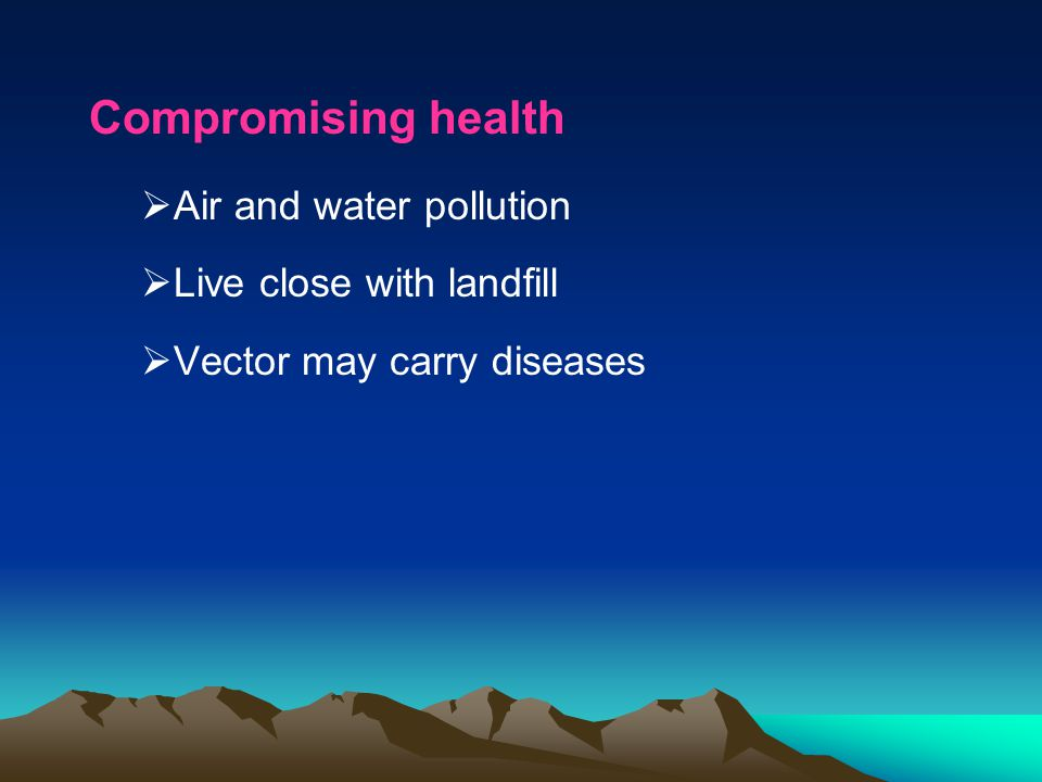 Compromising health Air and water pollution Live close with landfill