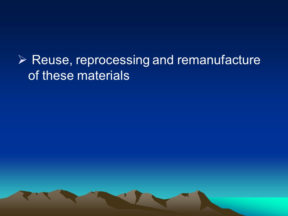 Reuse, reprocessing and remanufacture of these materials