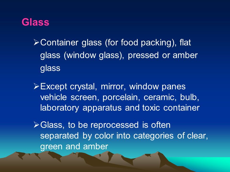 Glass Container glass (for food packing), flat glass (window glass), pressed or amber glass.