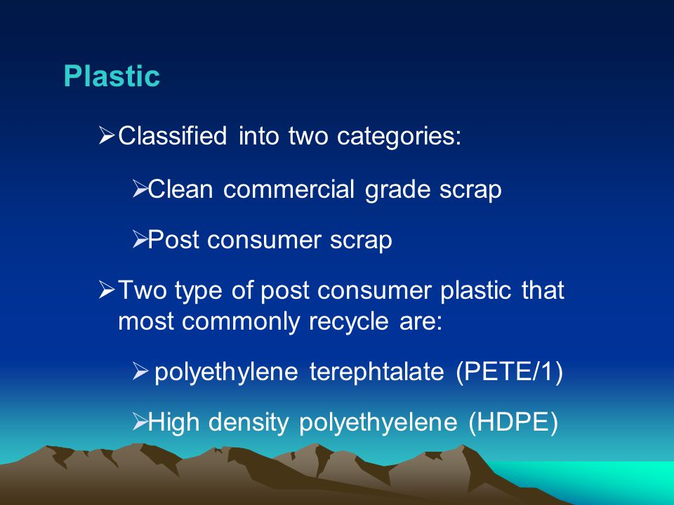 Plastic Classified into two categories: Clean commercial grade scrap