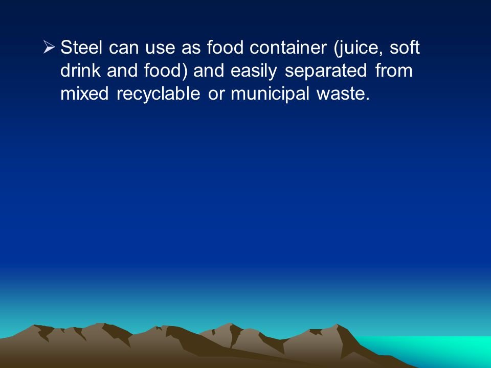 Steel can use as food container (juice, soft drink and food) and easily separated from mixed recyclable or municipal waste.