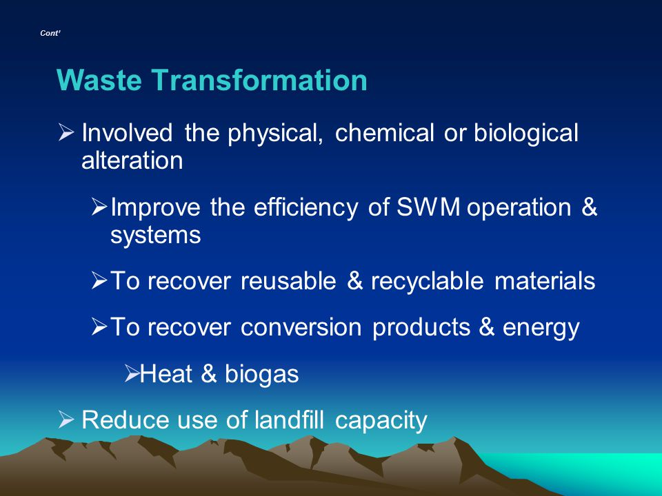 Cont' Waste Transformation. Involved the physical, chemical or biological alteration. Improve the efficiency of SWM operation & systems.