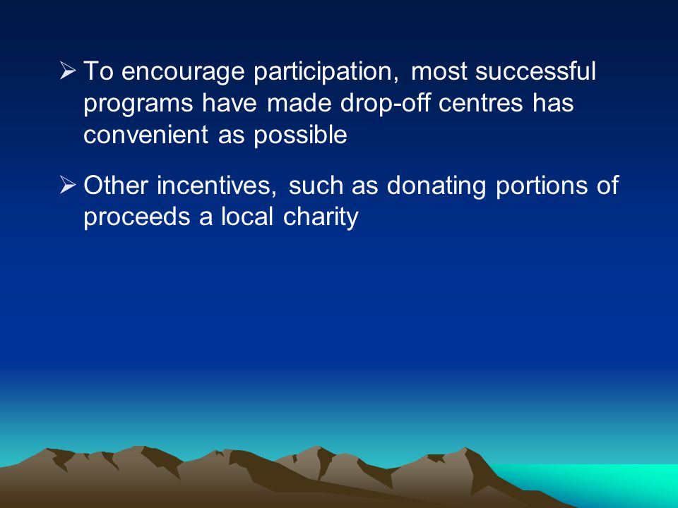 To encourage participation, most successful programs have made drop-off centres has convenient as possible