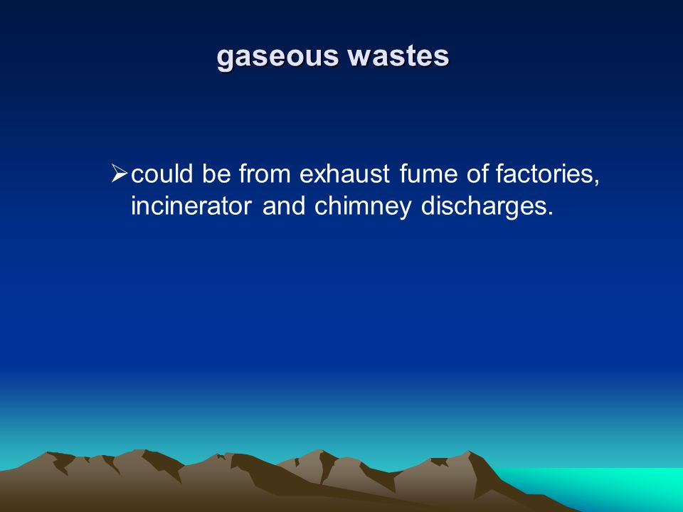 gaseous wastes could be from exhaust fume of factories, incinerator and chimney discharges.