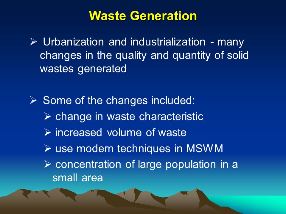Waste Generation Urbanization and industrialization - many changes in the quality and quantity of solid wastes generated.
