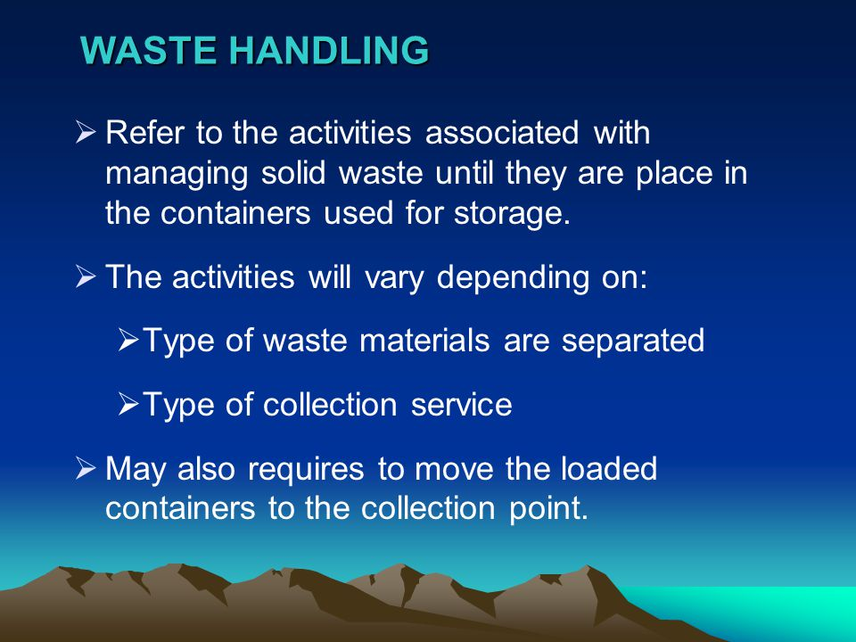 WASTE HANDLING Refer to the activities associated with managing solid waste until they are place in the containers used for storage.