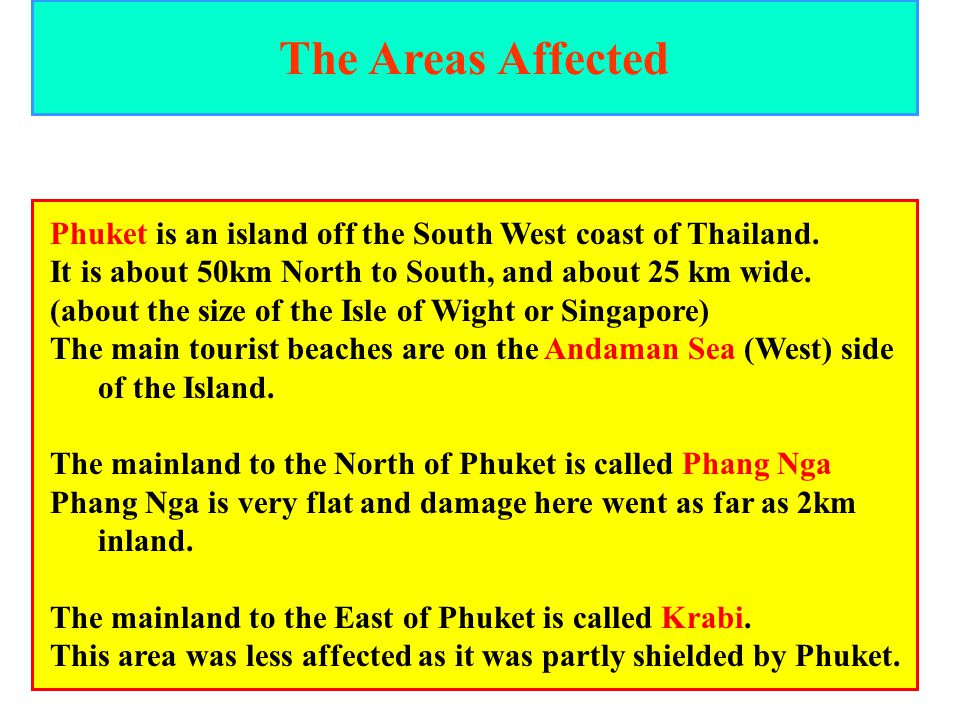 The Areas Affected Phuket is an island off the South West coast of Thailand. It is about 50km North to South, and about 25 km wide.