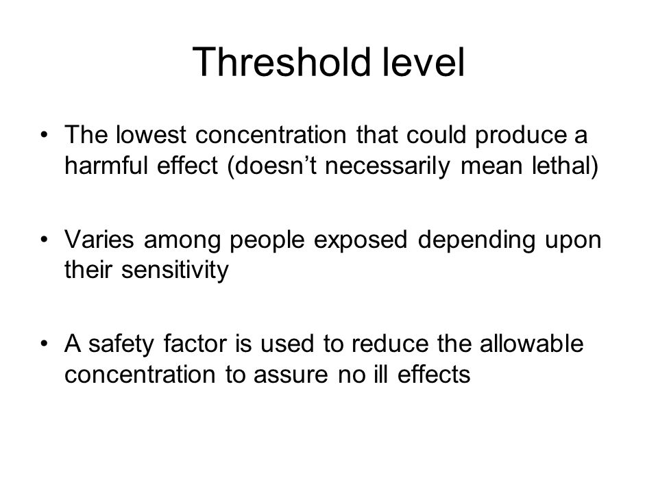 Threshold level The lowest concentration that could produce a harmful effect (doesn't necessarily mean lethal)