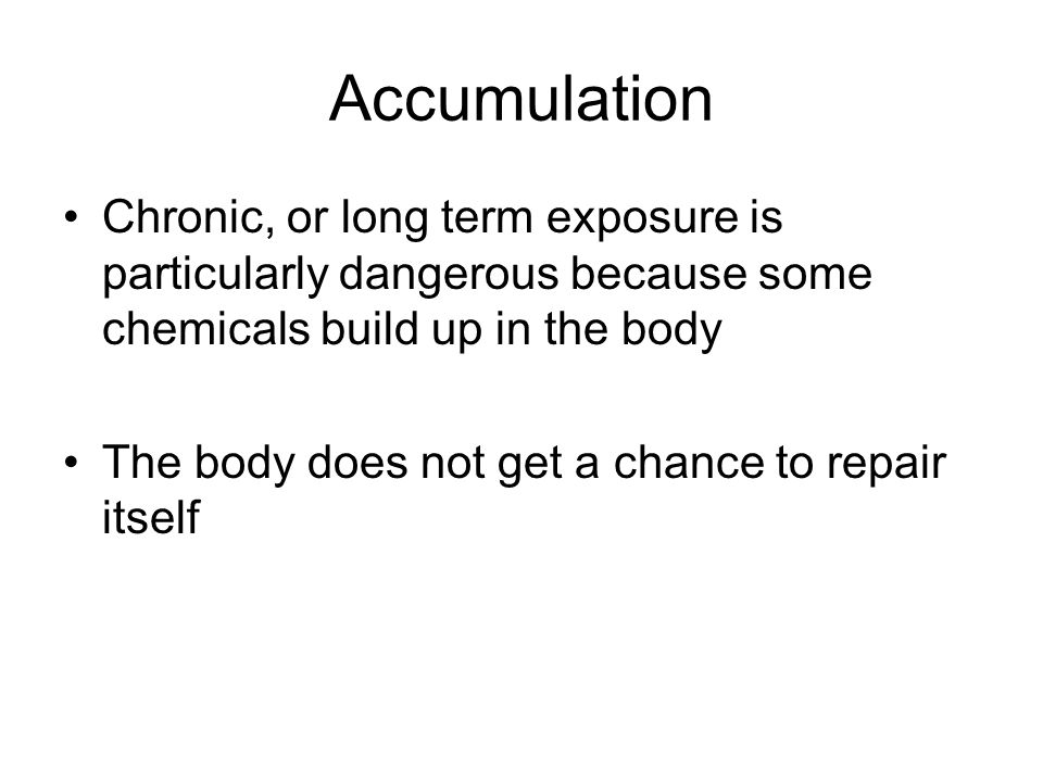 Accumulation Chronic, or long term exposure is particularly dangerous because some chemicals build up in the body.