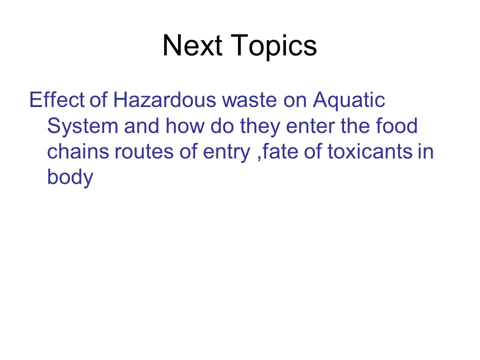 Next Topics Effect of Hazardous waste on Aquatic System and how do they enter the food chains routes of entry ,fate of toxicants in body.