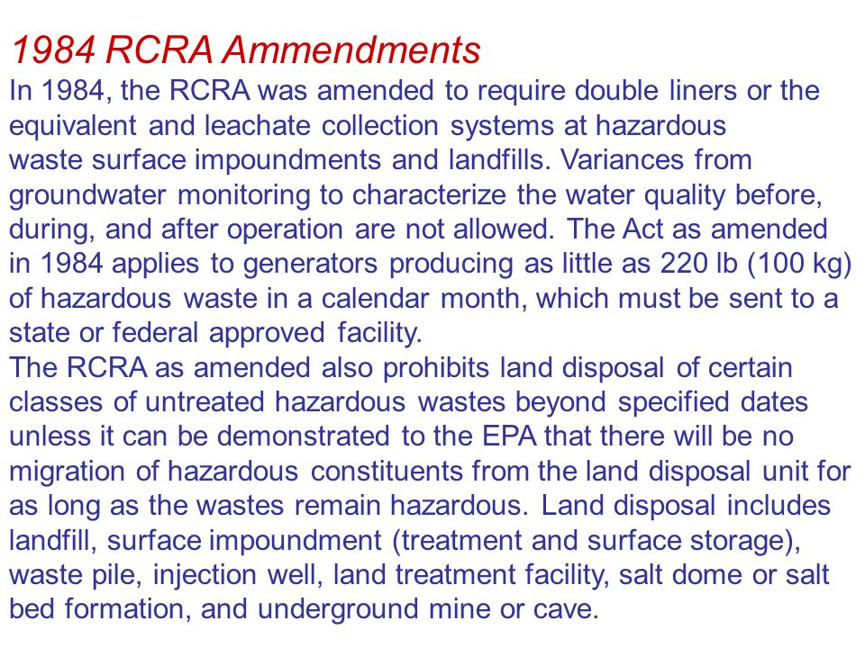 1984 RCRA Ammendments In 1984, the RCRA was amended to require double liners or the equivalent and leachate collection systems at hazardous.