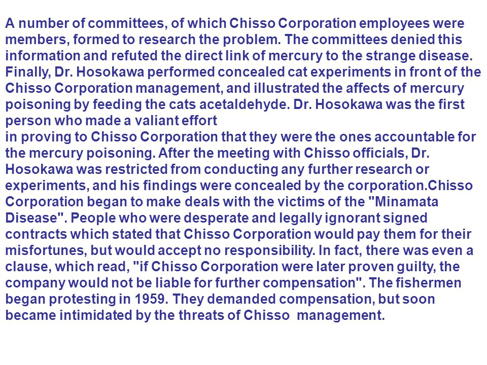 A number of committees, of which Chisso Corporation employees were members, formed to research the problem. The committees denied this information and refuted the direct link of mercury to the strange disease. Finally, Dr. Hosokawa performed concealed cat experiments in front of the Chisso Corporation management, and illustrated the affects of mercury poisoning by feeding the cats acetaldehyde. Dr. Hosokawa was the first person who made a valiant effort