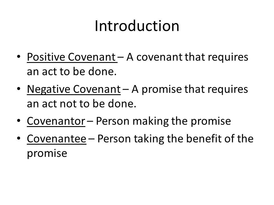 Introduction Positive Covenant – A covenant that requires an act to be done. Negative Covenant – A promise that requires an act not to be done.