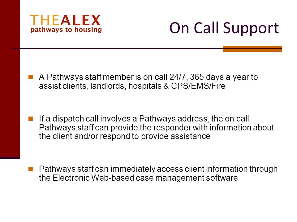On Call Support A Pathways staff member is on call 24/7, 365 days a year to assist clients, landlords, hospitals & CPS/EMS/Fire.