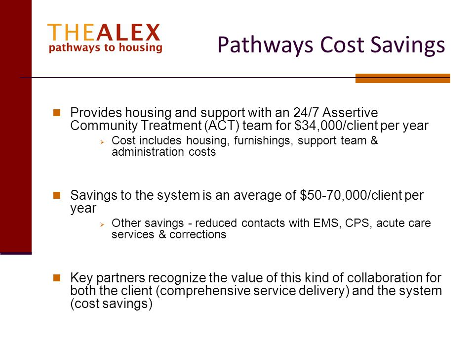 Pathways Cost Savings Provides housing and support with an 24/7 Assertive Community Treatment (ACT) team for $34,000/client per year.