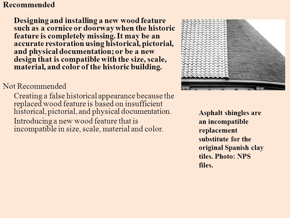 Recommended Designing and installing a new wood feature such as a cornice or doorway when the historic feature is completely missing. It may be an accurate restoration using historical, pictorial, and physical documentation; or be a new design that is compatible with the size, scale, material, and color of the historic building. Not Recommended Creating a false historical appearance because the replaced wood feature is based on insufficient historical, pictorial, and physical documentation. Introducing a new wood feature that is incompatible in size, scale, material and color.