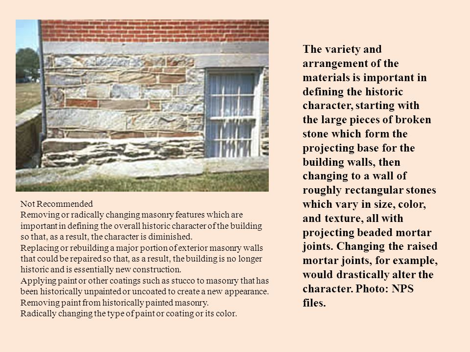 The variety and arrangement of the materials is important in defining the historic character, starting with the large pieces of broken stone which form the projecting base for the building walls, then changing to a wall of roughly rectangular stones which vary in size, color, and texture, all with projecting beaded mortar joints. Changing the raised mortar joints, for example, would drastically alter the character. Photo: NPS files.