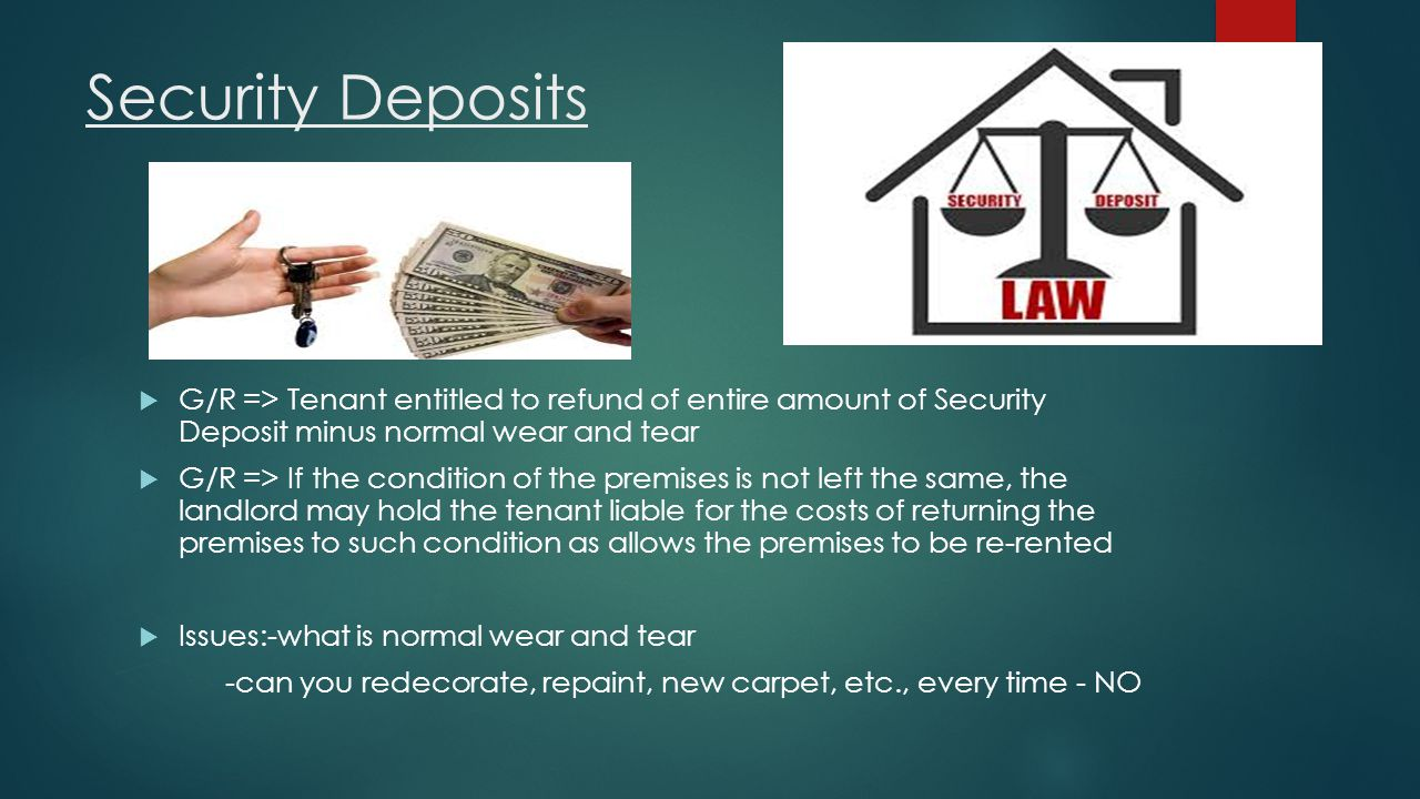 Security Deposits G/R => Tenant entitled to refund of entire amount of Security Deposit minus normal wear and tear.