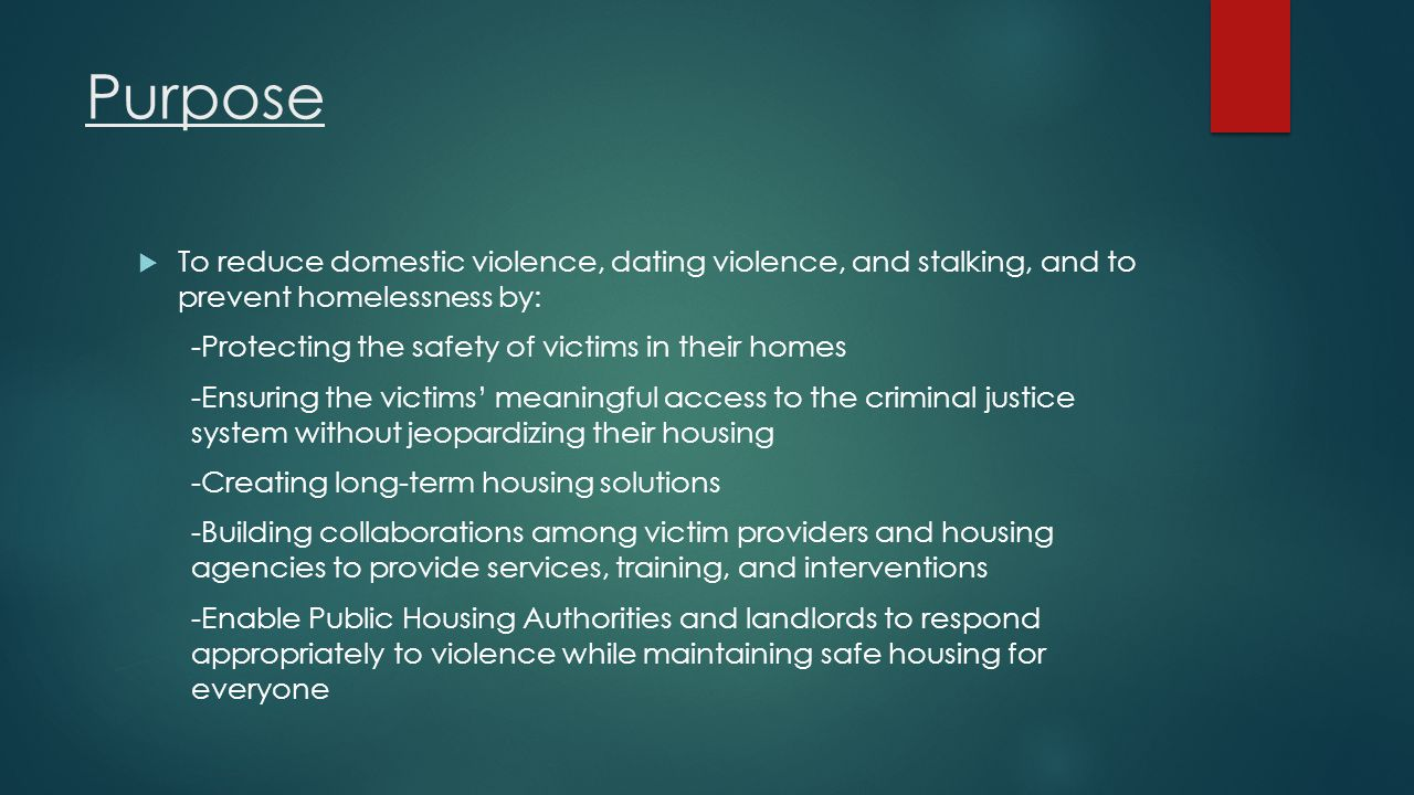 Purpose To reduce domestic violence, dating violence, and stalking, and to prevent homelessness by: