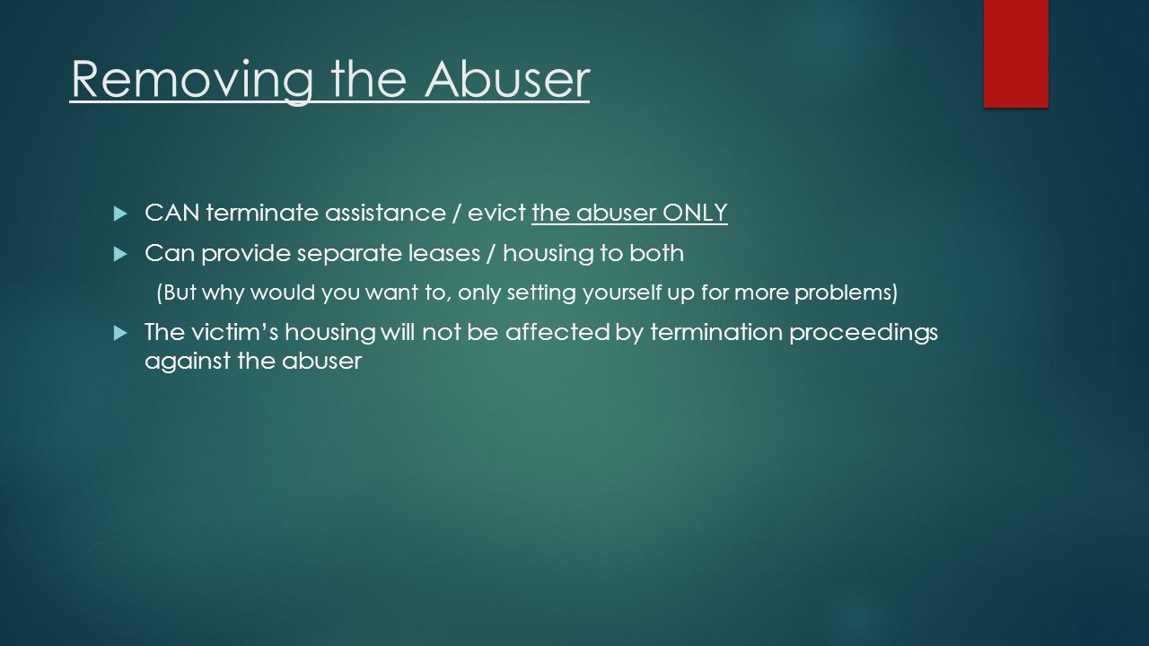 Removing the Abuser CAN terminate assistance / evict the abuser ONLY