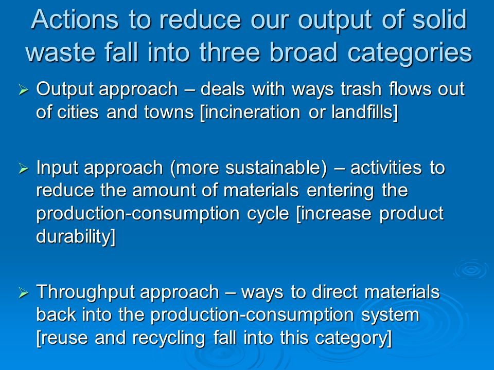 Actions to reduce our output of solid waste fall into three broad categories