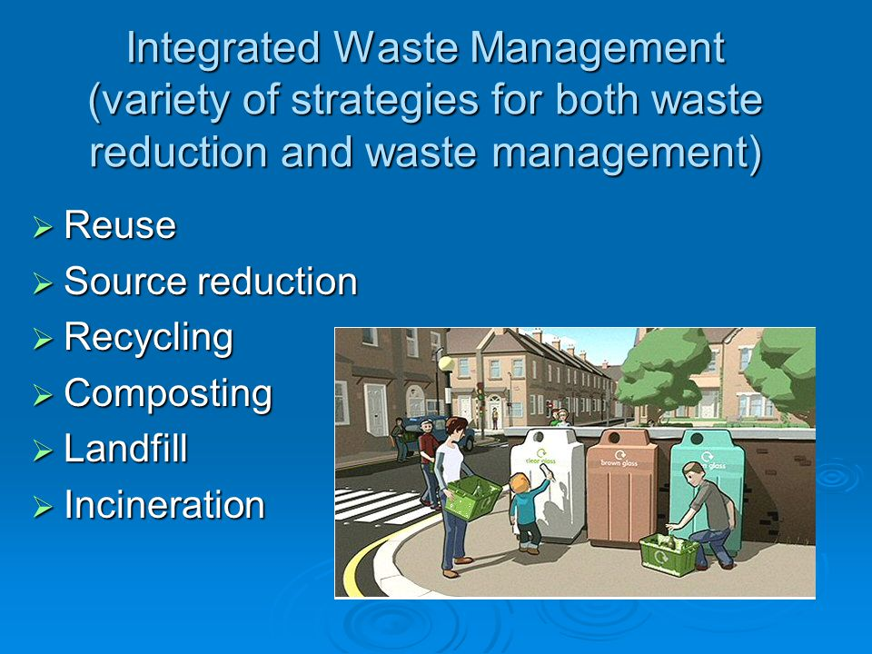 Integrated Waste Management (variety of strategies for both waste reduction and waste management)