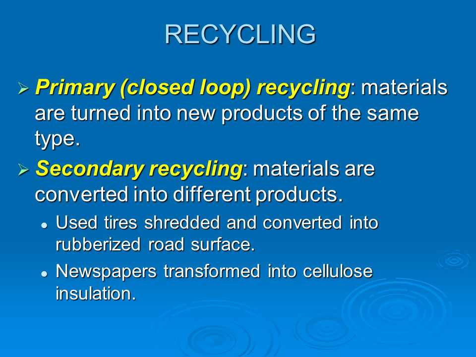 RECYCLING Primary (closed loop) recycling: materials are turned into new products of the same type.