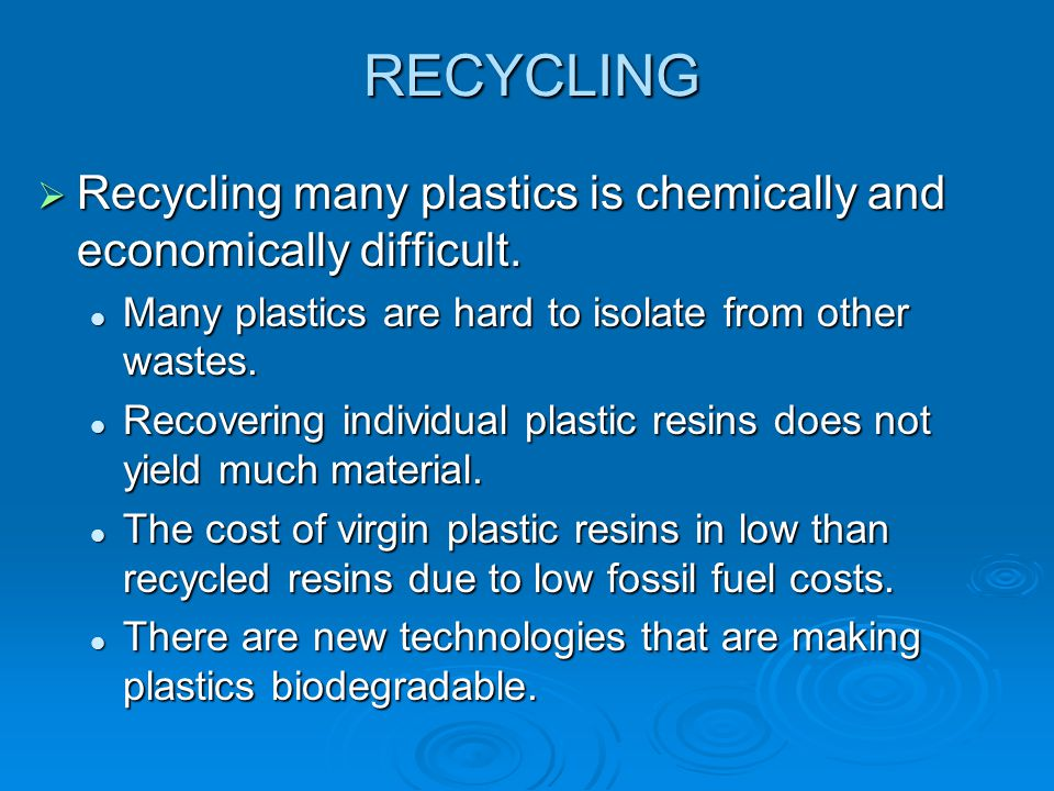 RECYCLING Recycling many plastics is chemically and economically difficult. Many plastics are hard to isolate from other wastes.