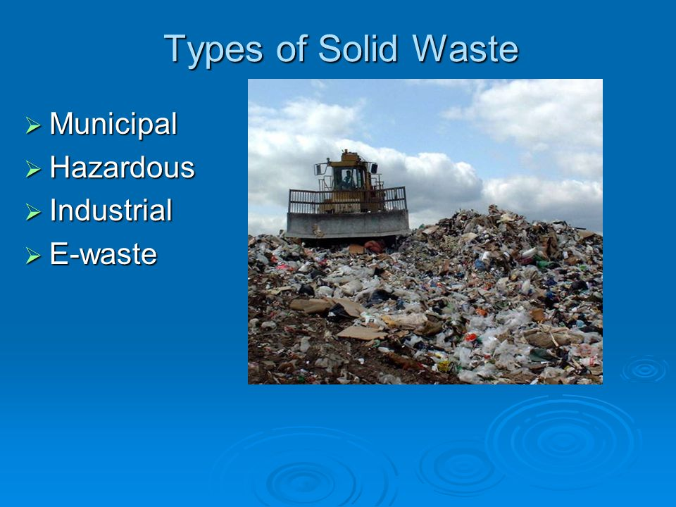 Types of Solid Waste Municipal Hazardous Industrial E-waste