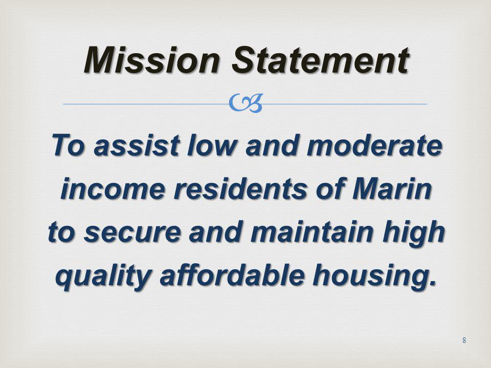 Mission Statement To assist low and moderate income residents of Marin to secure and maintain high quality affordable housing.