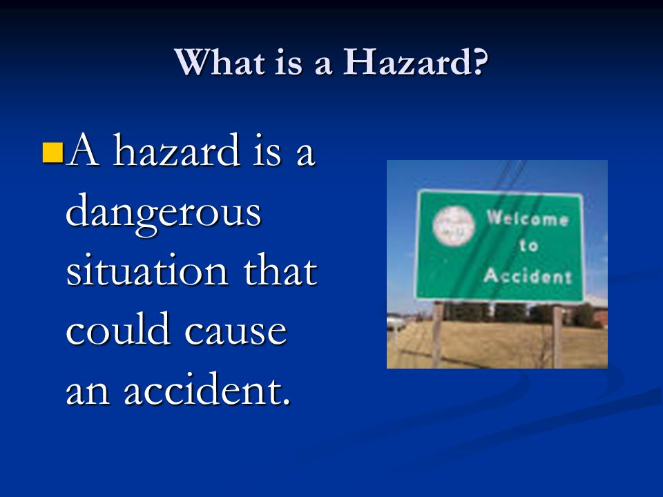 A hazard is a dangerous situation that could cause an accident.