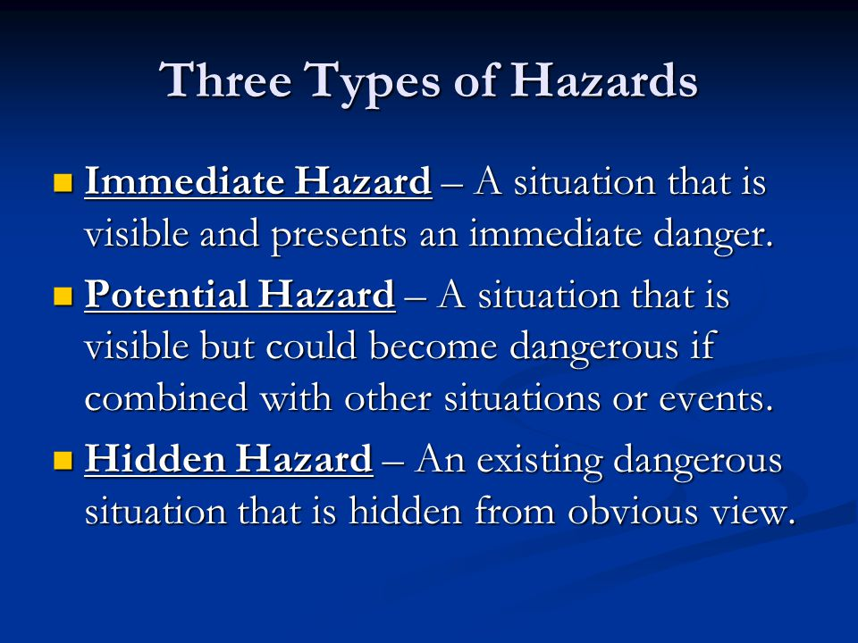 Three Types of Hazards Immediate Hazard – A situation that is visible and presents an immediate danger.
