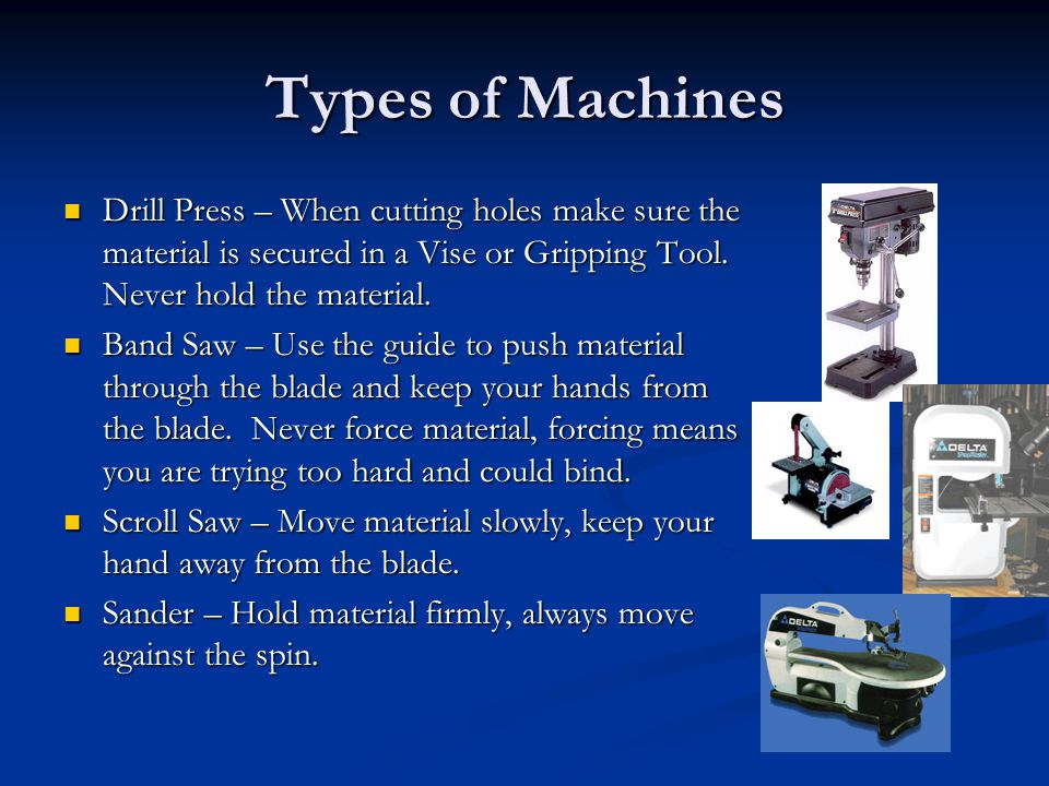 Types of Machines Drill Press – When cutting holes make sure the material is secured in a Vise or Gripping Tool. Never hold the material.