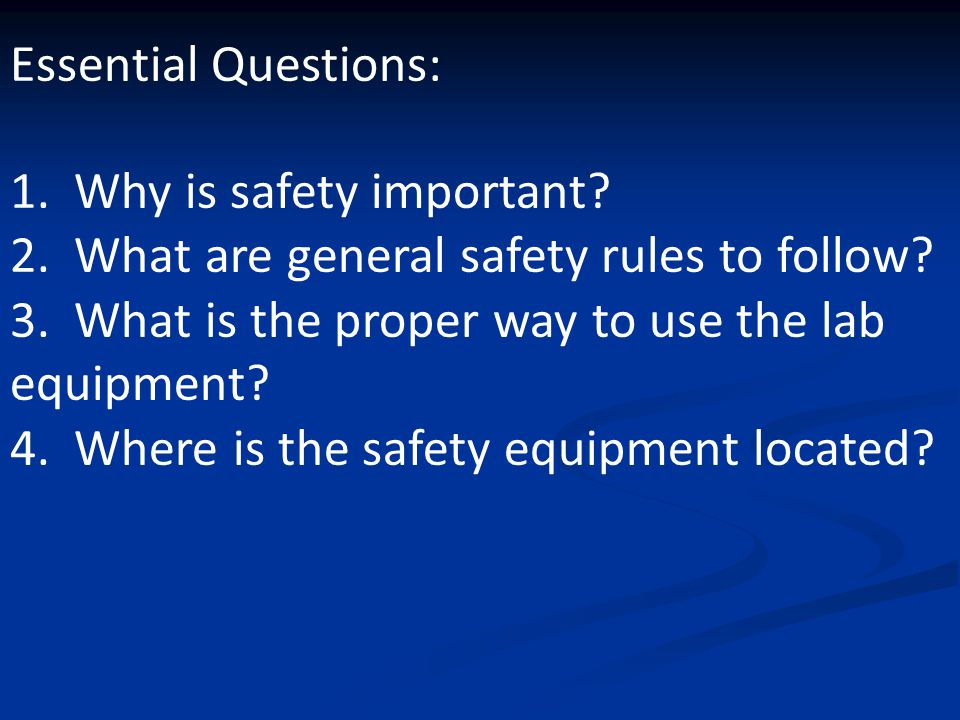Essential Questions: 1. Why is safety important 2. What are general safety rules to follow 3. What is the proper way to use the lab equipment