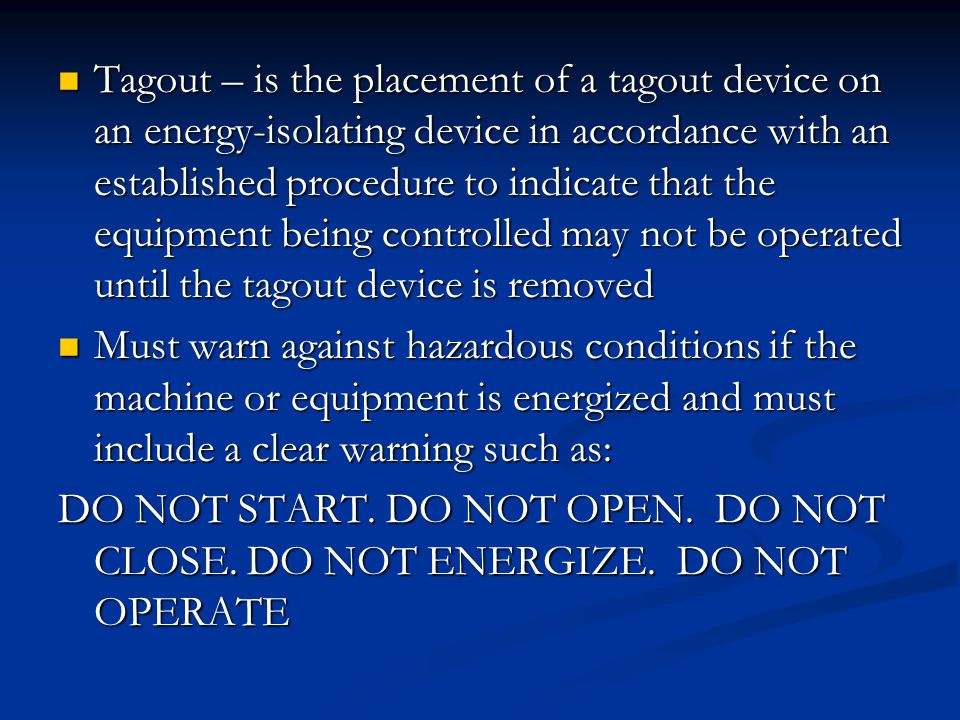 Tagout – is the placement of a tagout device on an energy-isolating device in accordance with an established procedure to indicate that the equipment being controlled may not be operated until the tagout device is removed