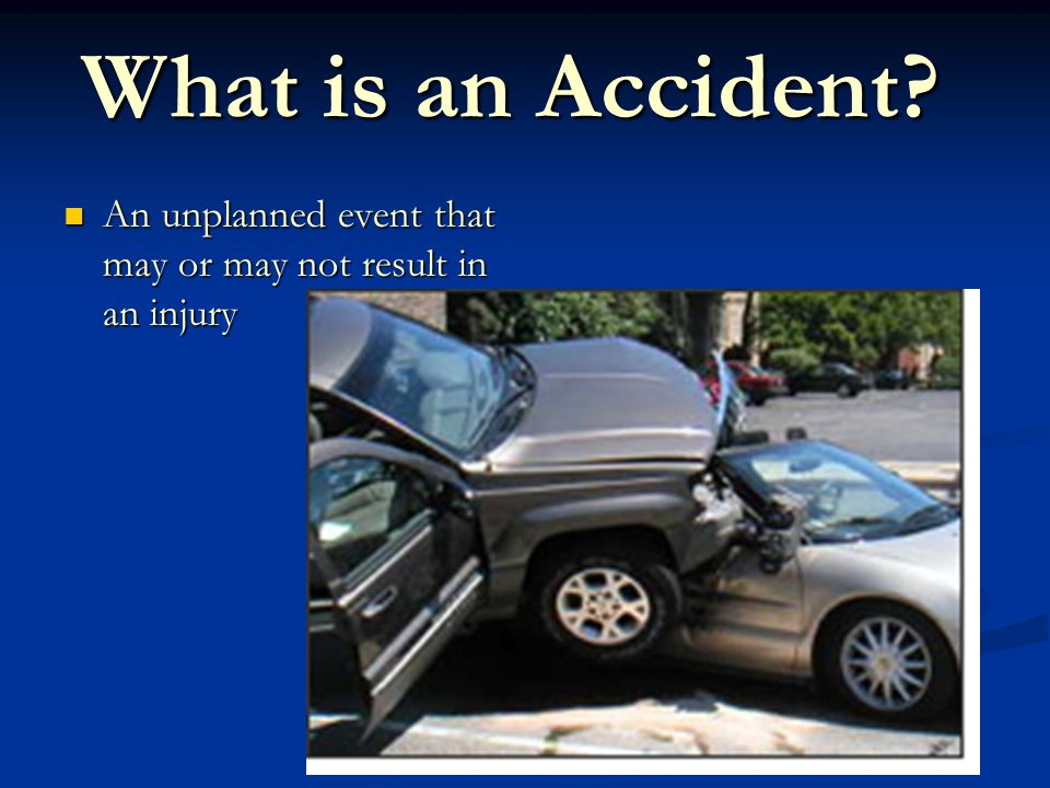 What is an Accident An unplanned event that may or may not result in an injury