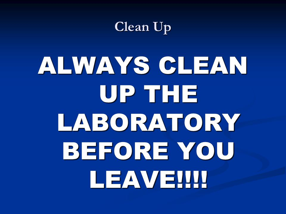 ALWAYS CLEAN UP THE LABORATORY BEFORE YOU LEAVE!!!!