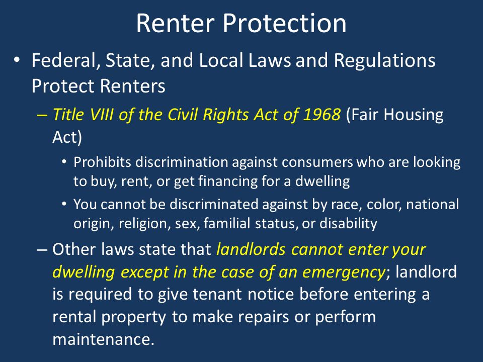Renter Protection Federal, State, and Local Laws and Regulations Protect Renters. Title VIII of the Civil Rights Act of 1968 (Fair Housing Act)