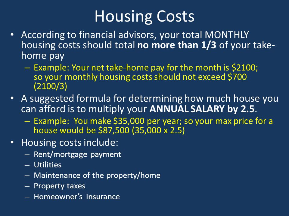 Housing Costs According to financial advisors, your total MONTHLY housing costs should total no more than 1/3 of your take-home pay.