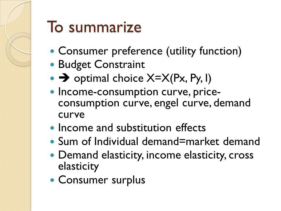 To summarize Consumer preference (utility function) Budget Constraint