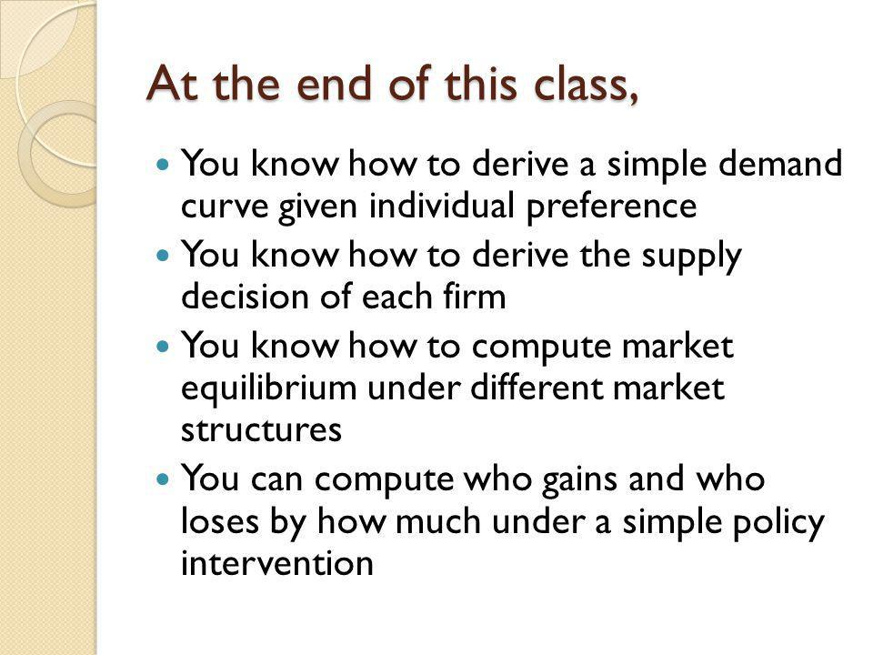 At the end of this class, You know how to derive a simple demand curve given individual preference.