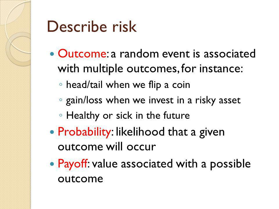 Describe risk Outcome: a random event is associated with multiple outcomes, for instance: head/tail when we flip a coin.