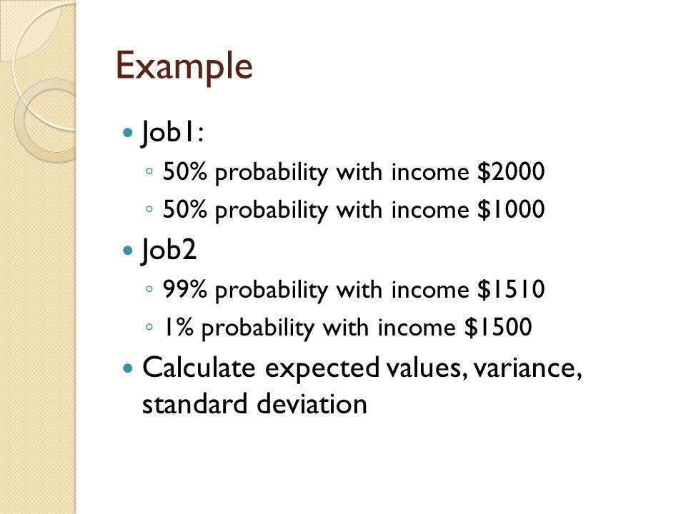 Example Job1: 50% probability with income $2000. 50% probability with income $1000. Job2. 99% probability with income $1510.