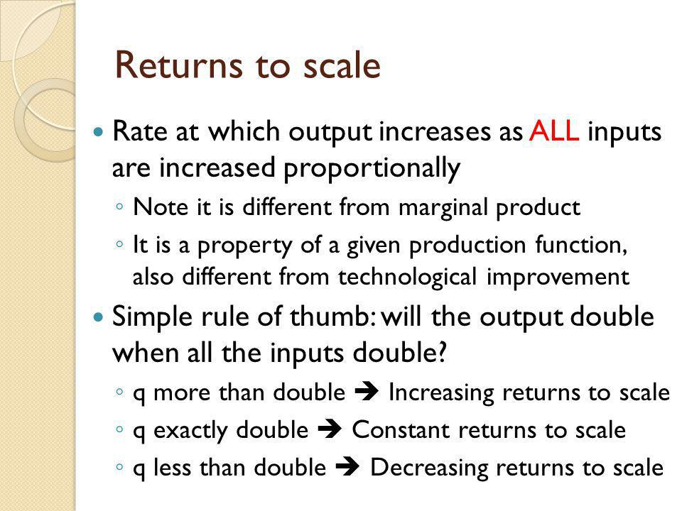 Returns to scale Rate at which output increases as ALL inputs are increased proportionally. Note it is different from marginal product.
