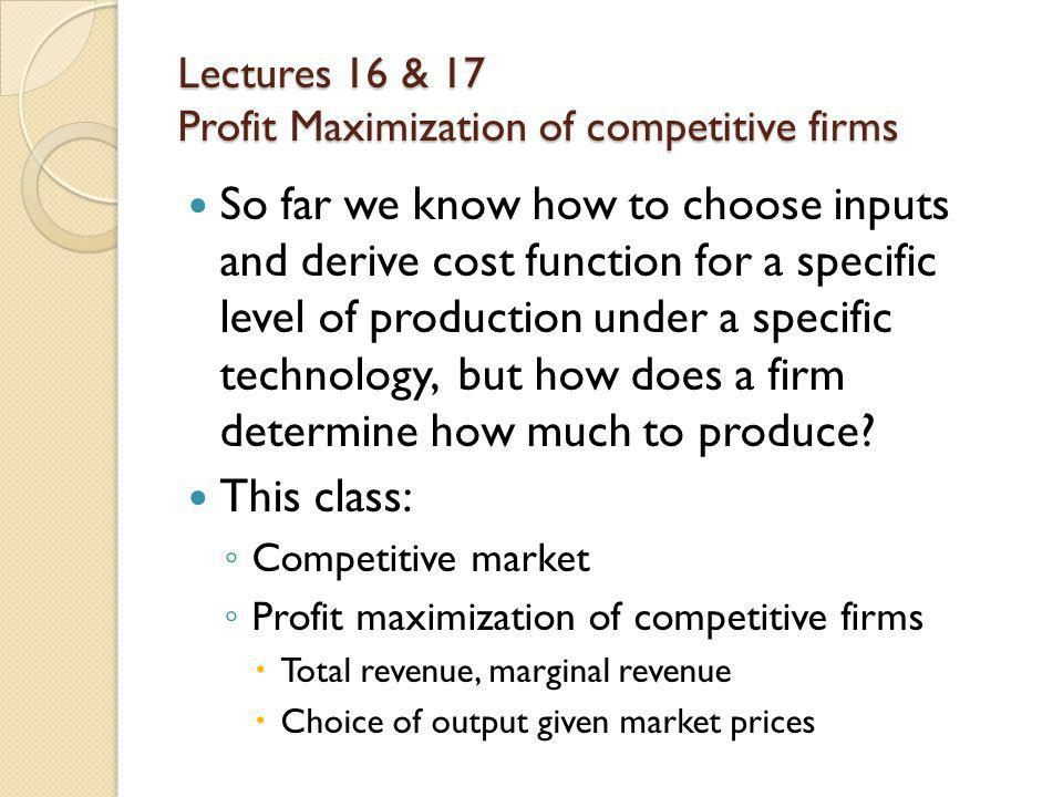 Lectures 16 & 17 Profit Maximization of competitive firms