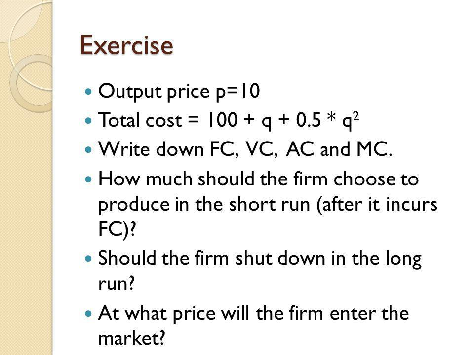 Exercise Output price p=10 Total cost = 100 + q + 0.5 * q2