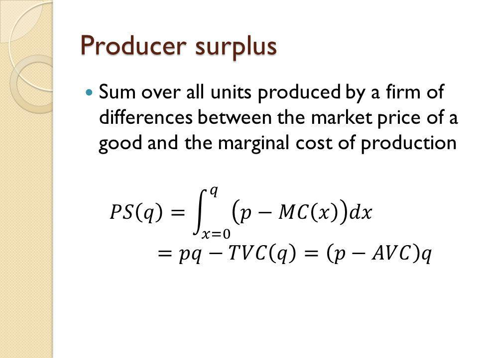 Producer surplus Sum over all units produced by a firm of differences between the market price of a good and the marginal cost of production.