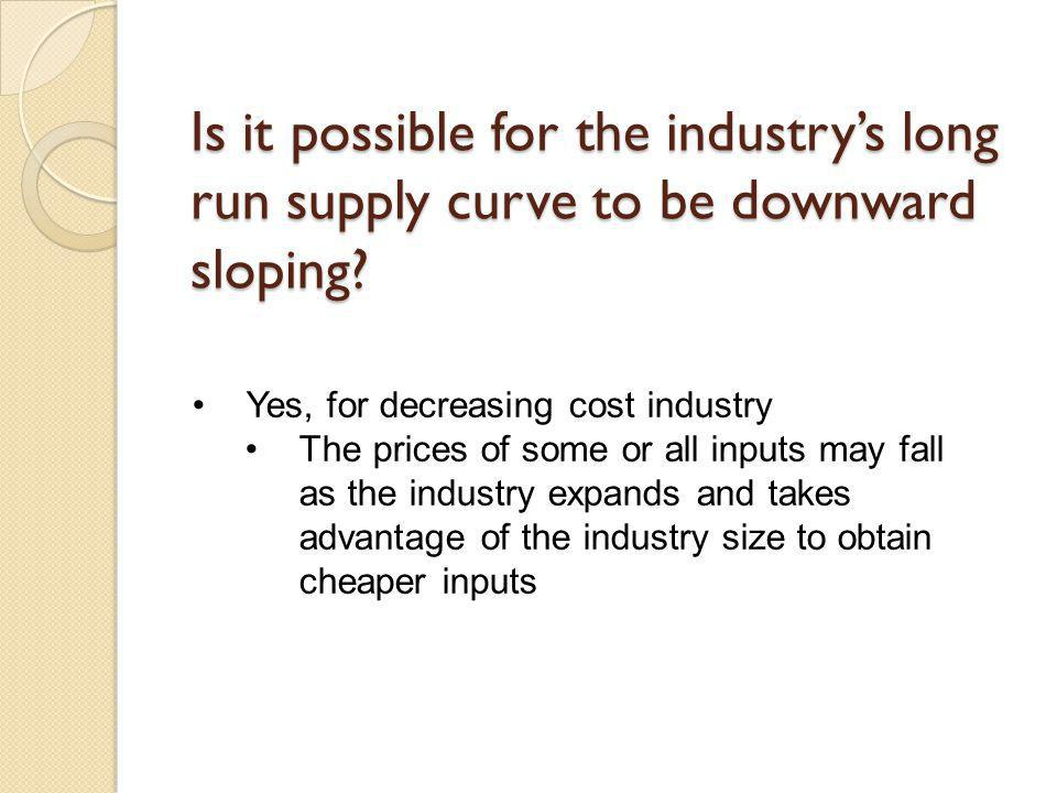 Is it possible for the industry's long run supply curve to be downward sloping
