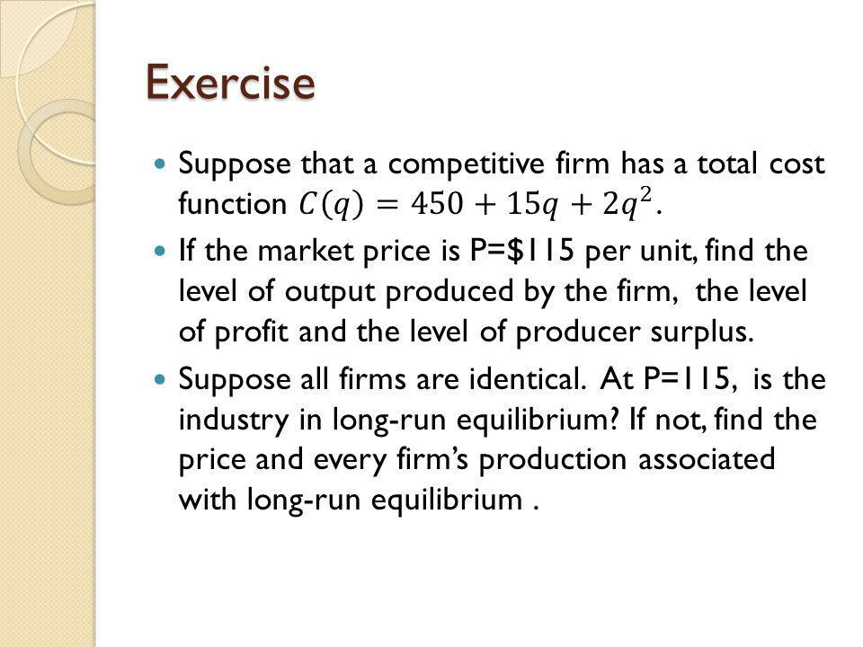 Exercise Suppose that a competitive firm has a total cost function 𝐶 𝑞 =450+15𝑞+2 𝑞 2 .