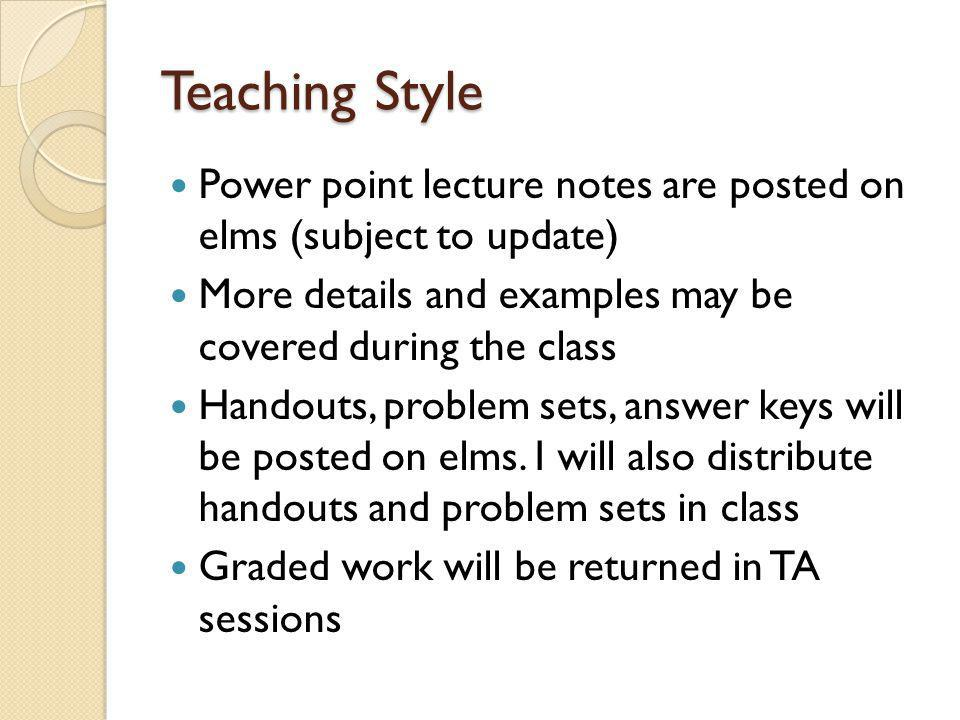 Teaching Style Power point lecture notes are posted on elms (subject to update) More details and examples may be covered during the class.